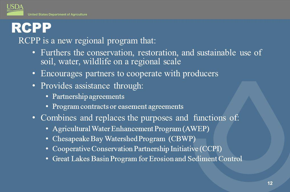 RCPP is a new regional program that: Furthers the conservation, restoration, and sustainable use of soil, water, wildlife on a regional scale Encourages partners to cooperate with producers Provides assistance through: Partnership agreements Program contracts or easement agreements Combines and replaces the purposes and functions of: Agricultural Water Enhancement Program (AWEP) Chesapeake Bay Watershed Program (CBWP) Cooperative Conservation Partnership Initiative (CCPI) Great Lakes Basin Program for Erosion and Sediment Control 12 RCPP