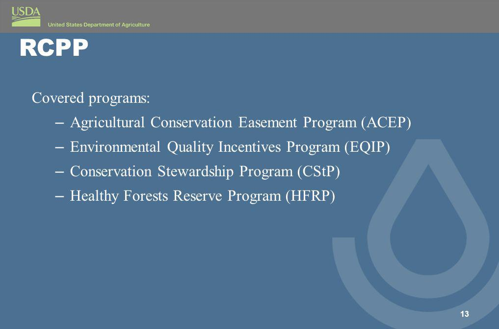 Covered programs: – Agricultural Conservation Easement Program (ACEP) – Environmental Quality Incentives Program (EQIP) – Conservation Stewardship Program (CStP) – Healthy Forests Reserve Program (HFRP) 13 RCPP