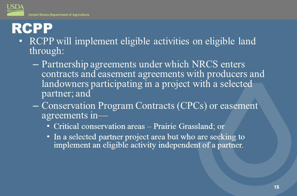 RCPP will implement eligible activities on eligible land through: – Partnership agreements under which NRCS enters contracts and easement agreements with producers and landowners participating in a project with a selected partner; and – Conservation Program Contracts (CPCs) or easement agreements in— Critical conservation areas – Prairie Grassland; or In a selected partner project area but who are seeking to implement an eligible activity independent of a partner.