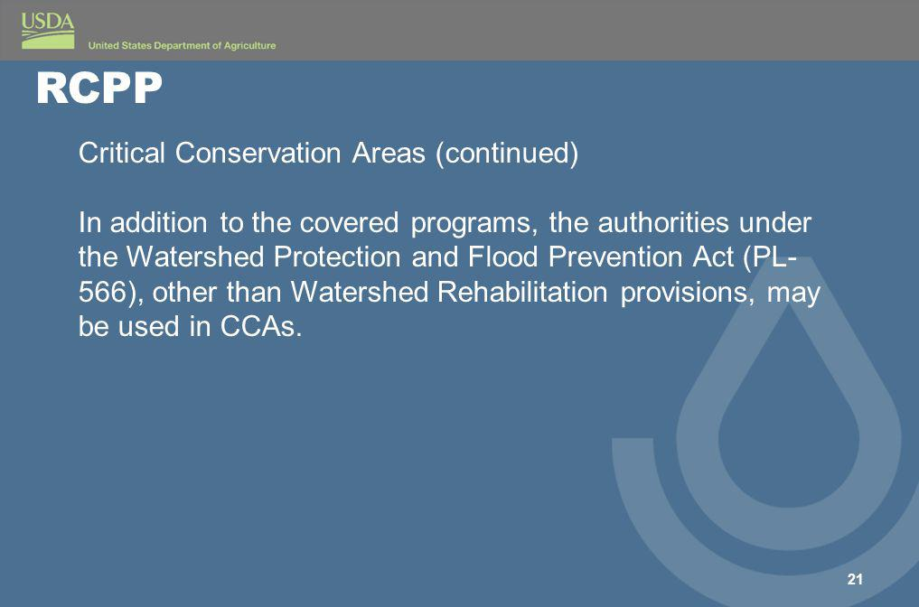 21 RCPP Critical Conservation Areas (continued) In addition to the covered programs, the authorities under the Watershed Protection and Flood Prevention Act (PL- 566), other than Watershed Rehabilitation provisions, may be used in CCAs.