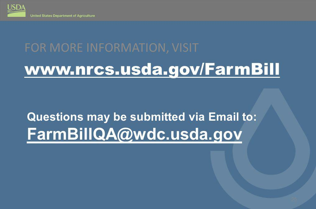 FOR MORE INFORMATION, VISIT www.nrcs.usda.gov/FarmBill 25 Questions may be submitted via Email to: FarmBillQA@wdc.usda.gov