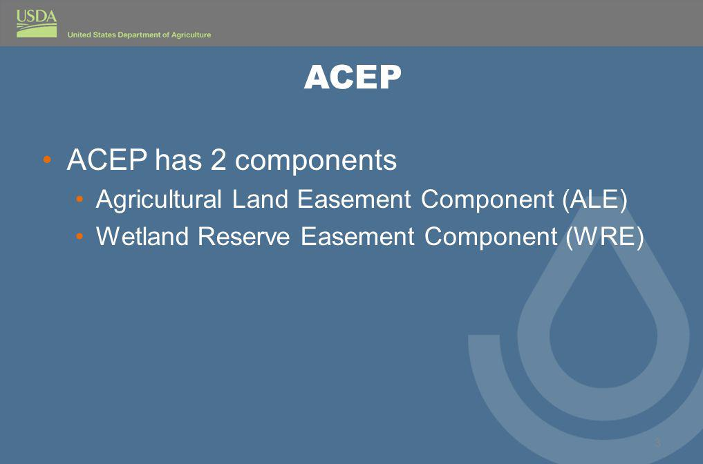 ACEP ACEP has 2 components Agricultural Land Easement Component (ALE) Wetland Reserve Easement Component (WRE) 3