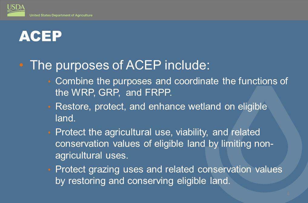 ACEP The purposes of ACEP include: Combine the purposes and coordinate the functions of the WRP, GRP, and FRPP.