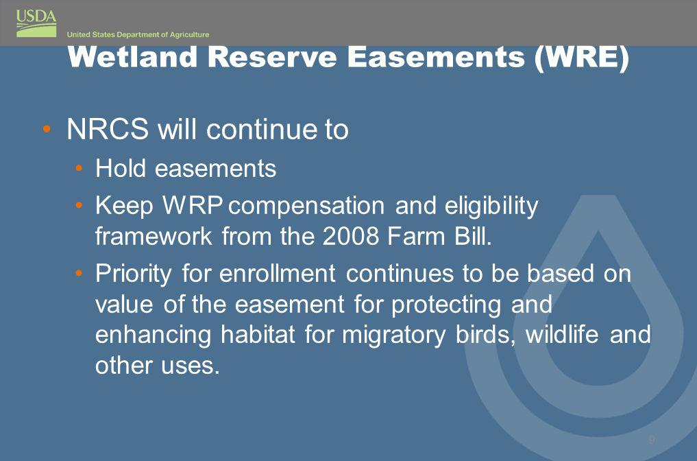 Wetland Reserve Easements (WRE) NRCS will continue to Hold easements Keep WRP compensation and eligibility framework from the 2008 Farm Bill.