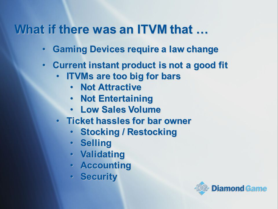 What if there was an ITVM that … Gaming Devices require a law changeGaming Devices require a law change Current instant product is not a good fitCurre