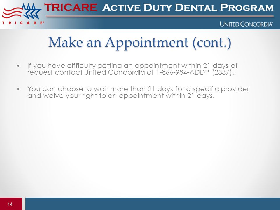 14 Make an Appointment (cont.) If you have difficulty getting an appointment within 21 days of request contact United Concordia at 1-866-984-ADDP (233