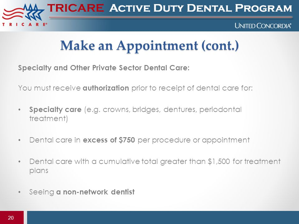 20 Make an Appointment (cont.) Specialty and Other Private Sector Dental Care: You must receive authorization prior to receipt of dental care for: Spe