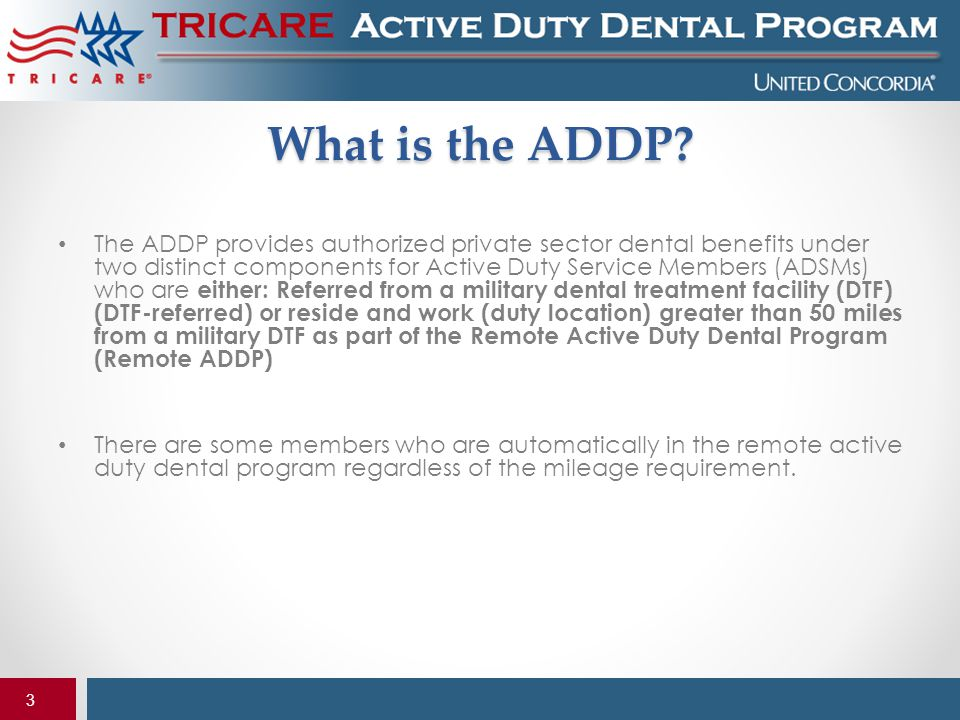 3 What is the ADDP? The ADDP provides authorized private sector dental benefits under two distinct components for Active Duty Service Members (ADSMs)