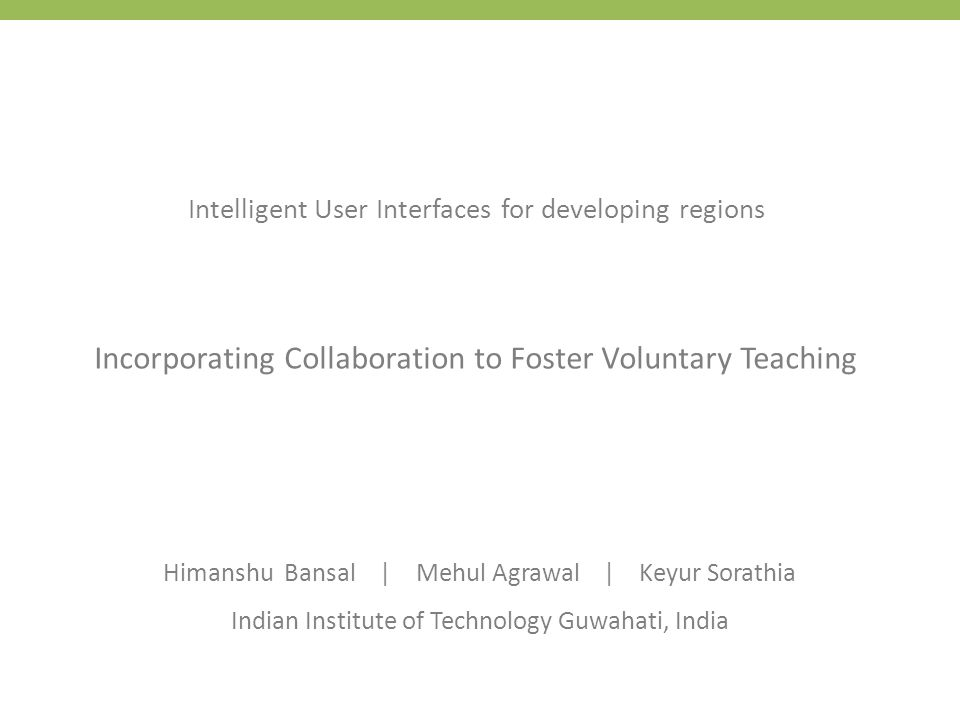 Intelligent User Interfaces for developing regions Incorporating Collaboration to Foster Voluntary Teaching Himanshu Bansal | Mehul Agrawal | Keyur So