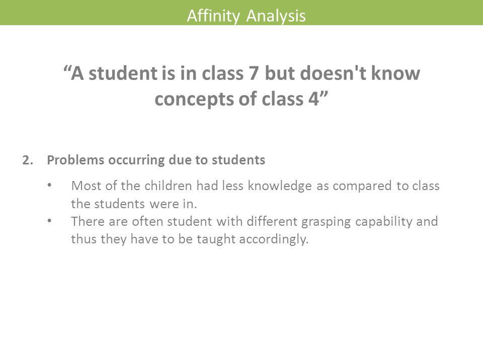 Affinity Analysis 2. Problems occurring due to students Most of the children had less knowledge as compared to class the students were in. There are o