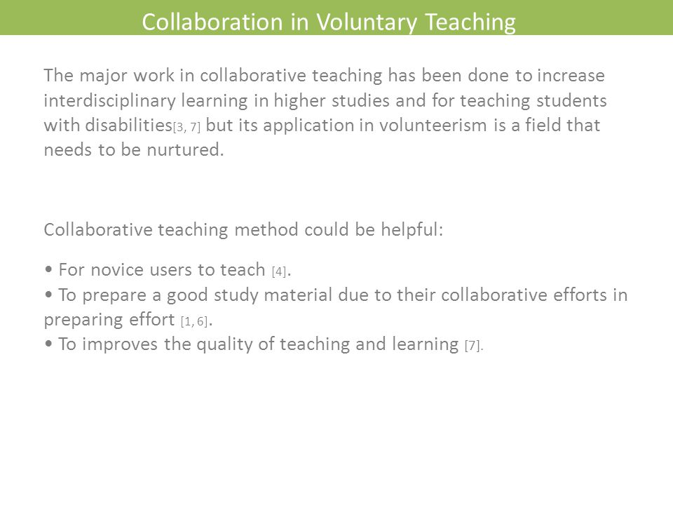 Collaboration in Voluntary Teaching The major work in collaborative teaching has been done to increase interdisciplinary learning in higher studies and for teaching students with disabilities [3, 7] but its application in volunteerism is a field that needs to be nurtured.