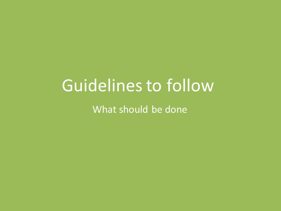 What should be done Guidelines to follow