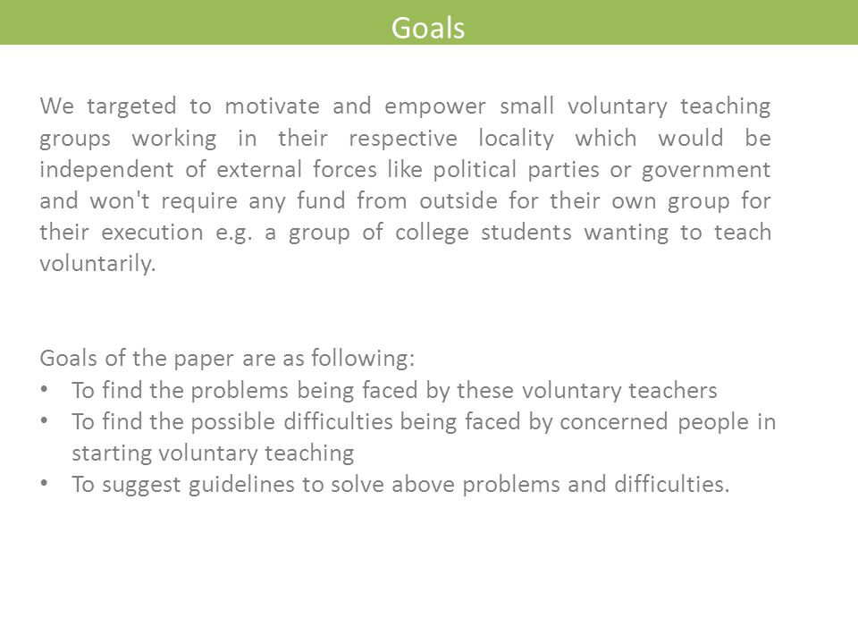 Goals Goals of the paper are as following: To find the problems being faced by these voluntary teachers To find the possible difficulties being faced