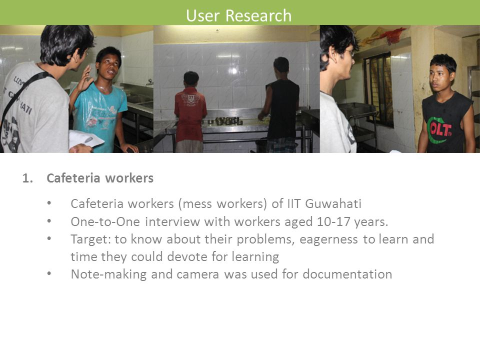 User Research 1. Cafeteria workers Cafeteria workers (mess workers) of IIT Guwahati One-to-One interview with workers aged 10-17 years. Target: to kno
