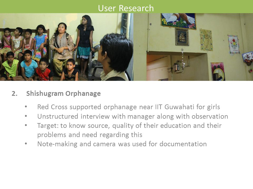 User Research 2. Shishugram Orphanage Red Cross supported orphanage near IIT Guwahati for girls Unstructured interview with manager along with observa