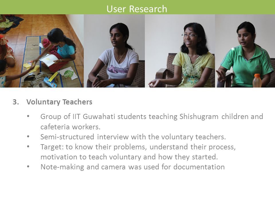 User Research 3.Voluntary Teachers Group of IIT Guwahati students teaching Shishugram children and cafeteria workers. Semi-structured interview with t