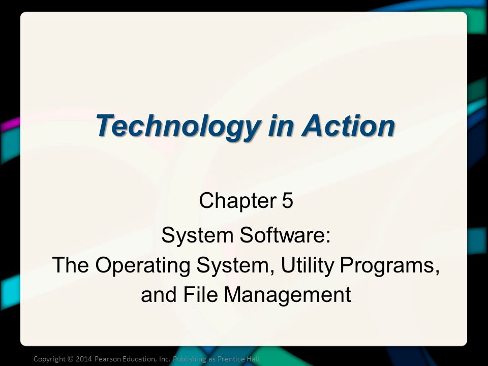Technology in Action Chapter 5 System Software: The Operating System, Utility Programs, and File Management Copyright © 2014 Pearson Education, Inc.