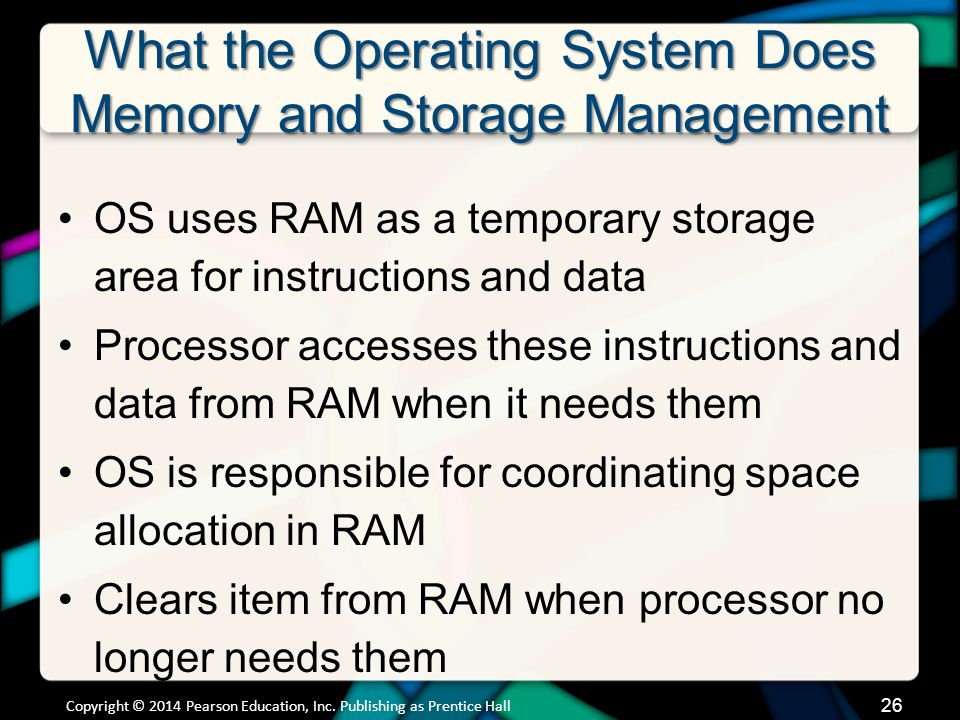 What the Operating System Does Memory and Storage Management OS uses RAM as a temporary storage area for instructions and data Processor accesses these instructions and data from RAM when it needs them OS is responsible for coordinating space allocation in RAM Clears item from RAM when processor no longer needs them Copyright © 2014 Pearson Education, Inc.