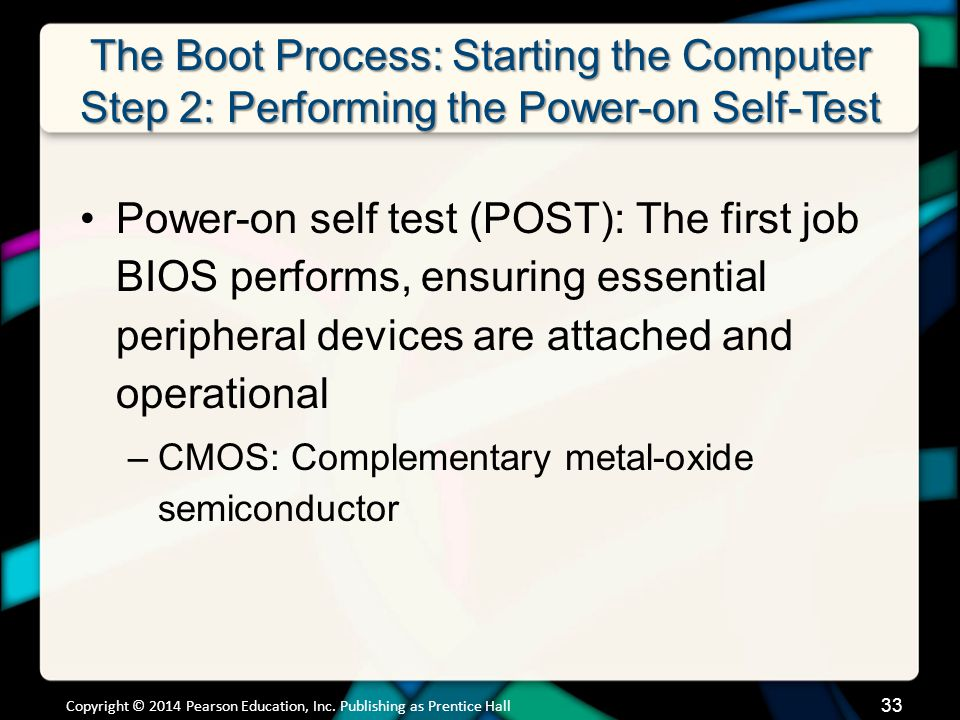 The Boot Process: Starting the Computer Step 2: Performing the Power-on Self-Test Power-on self test (POST): The first job BIOS performs, ensuring ess