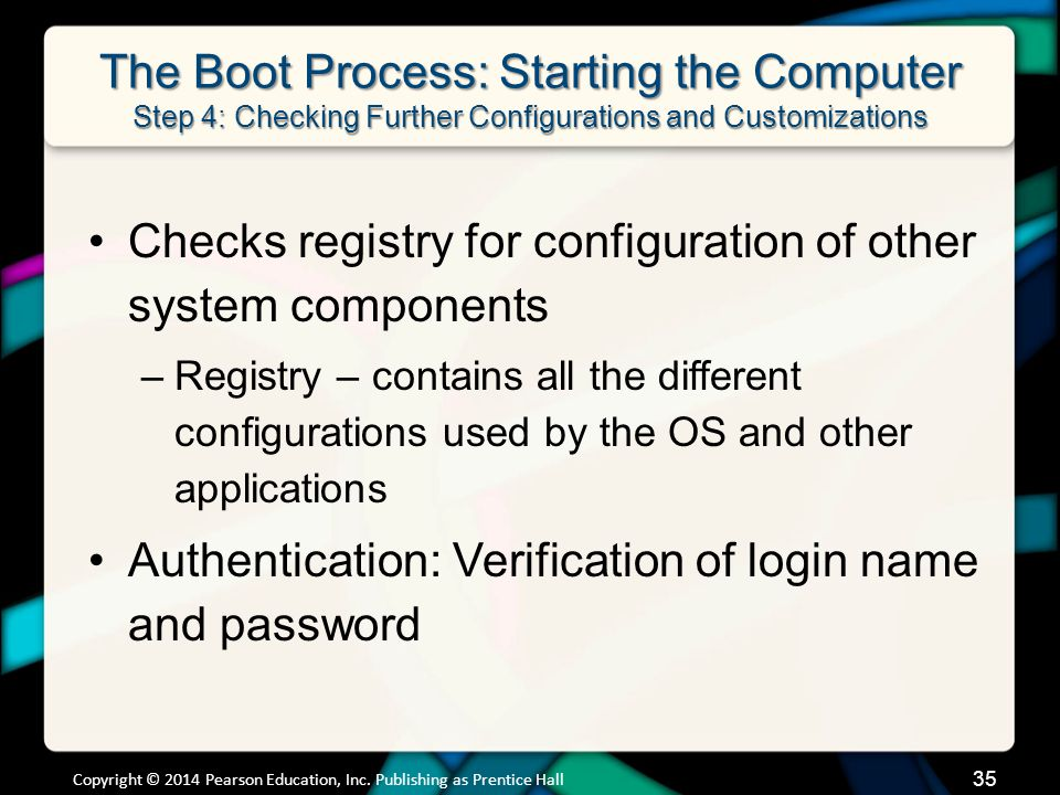 The Boot Process: Starting the Computer Step 4: Checking Further Configurations and Customizations Checks registry for configuration of other system components –Registry – contains all the different configurations used by the OS and other applications Authentication: Verification of login name and password Copyright © 2014 Pearson Education, Inc.