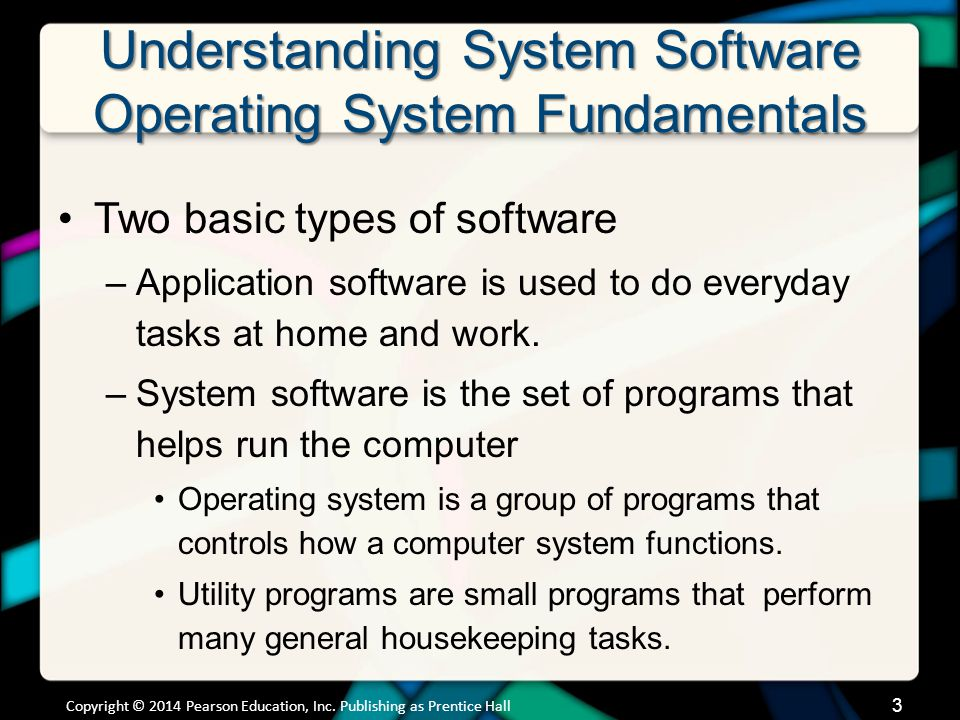 Understanding System Software Operating System Fundamentals (cont.) Categorized by type of device in which they are installed –Mainframes –Network computers –Personal computers –Mobile devices –Robots Copyright © 2014 Pearson Education, Inc.
