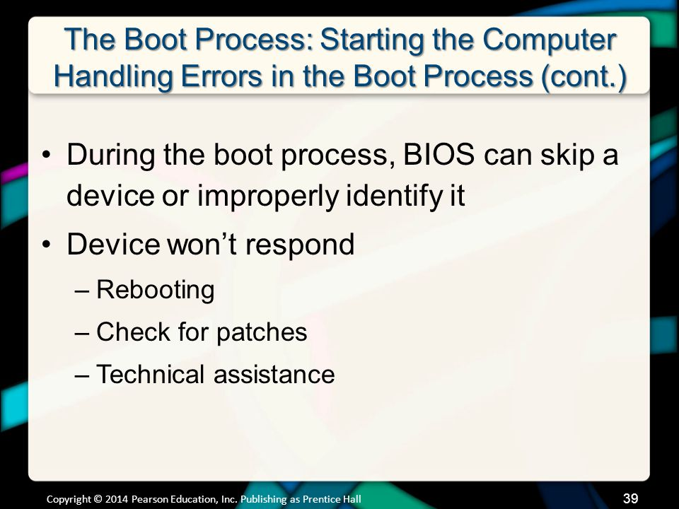 The Boot Process: Starting the Computer Handling Errors in the Boot Process (cont.) During the boot process, BIOS can skip a device or improperly identify it Device won't respond –Rebooting –Check for patches –Technical assistance Copyright © 2014 Pearson Education, Inc.