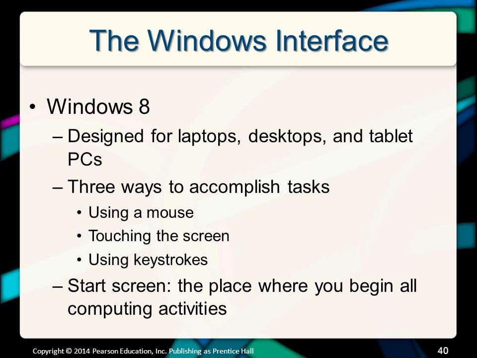 The Windows Interface Windows 8 –Designed for laptops, desktops, and tablet PCs –Three ways to accomplish tasks Using a mouse Touching the screen Using keystrokes –Start screen: the place where you begin all computing activities Copyright © 2014 Pearson Education, Inc.
