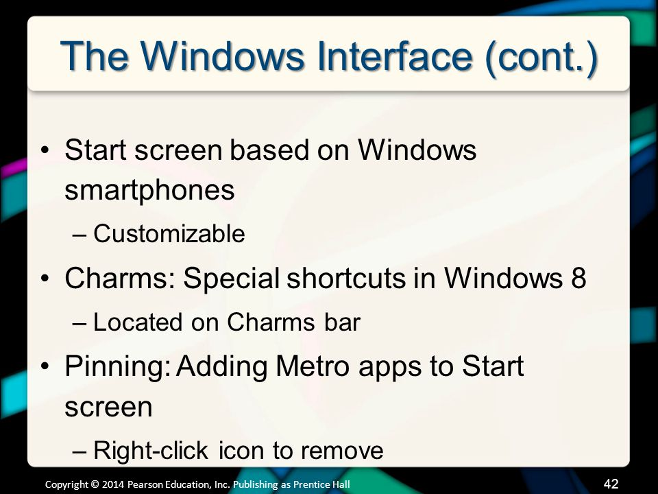 The Windows Interface (cont.) Start screen based on Windows smartphones –Customizable Charms: Special shortcuts in Windows 8 –Located on Charms bar Pinning: Adding Metro apps to Start screen –Right-click icon to remove Copyright © 2014 Pearson Education, Inc.