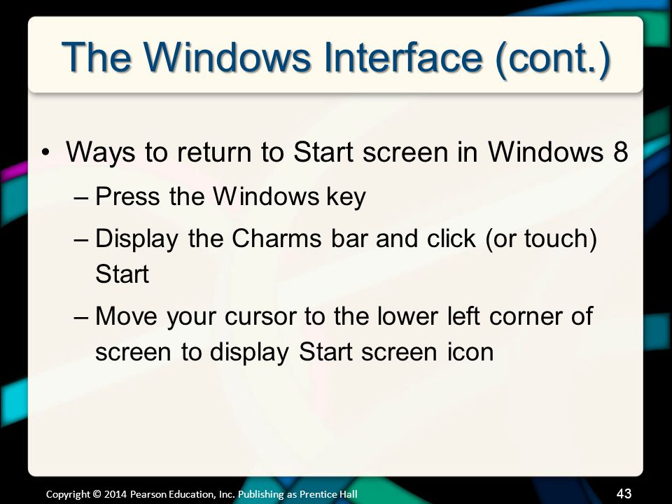The Windows Interface (cont.) Ways to return to Start screen in Windows 8 –Press the Windows key –Display the Charms bar and click (or touch) Start –Move your cursor to the lower left corner of screen to display Start screen icon Copyright © 2014 Pearson Education, Inc.