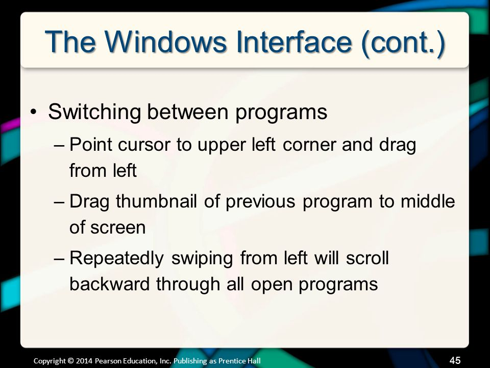 The Windows Interface (cont.) Switching between programs –Point cursor to upper left corner and drag from left –Drag thumbnail of previous program to middle of screen –Repeatedly swiping from left will scroll backward through all open programs Copyright © 2014 Pearson Education, Inc.