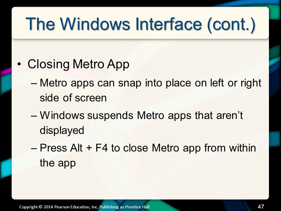 The Windows Interface (cont.) Closing Metro App –Metro apps can snap into place on left or right side of screen –Windows suspends Metro apps that aren