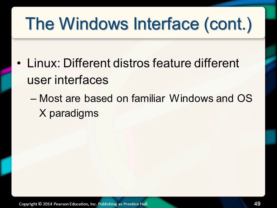 The Windows Interface (cont.) Linux: Different distros feature different user interfaces –Most are based on familiar Windows and OS X paradigms Copyright © 2014 Pearson Education, Inc.