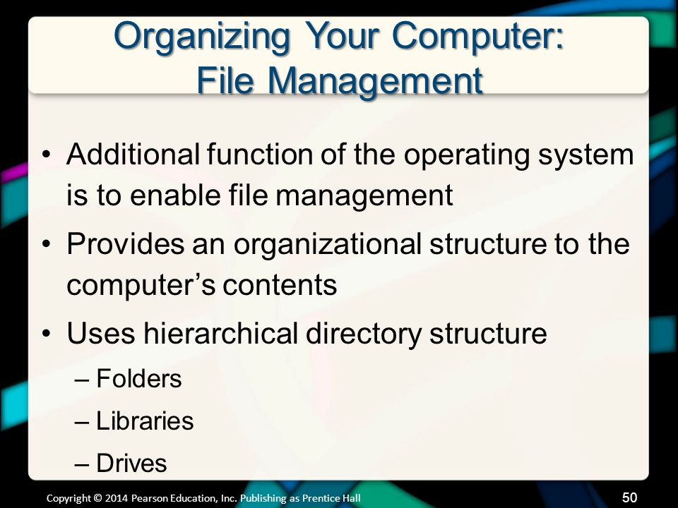 Organizing Your Computer: File Management Additional function of the operating system is to enable file management Provides an organizational structur