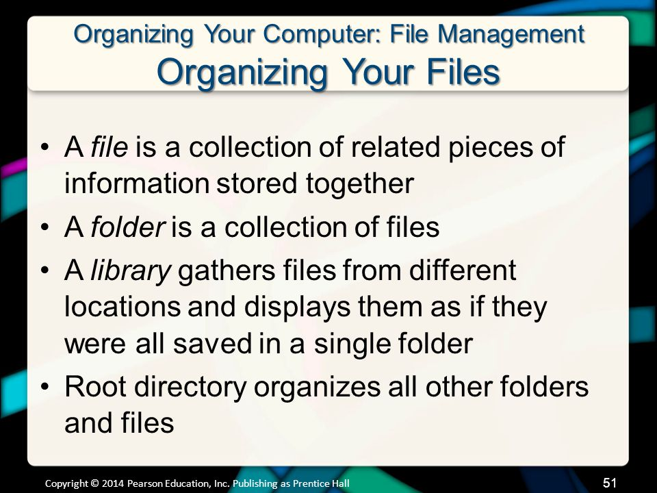 Organizing Your Computer: File Management Organizing Your Files A file is a collection of related pieces of information stored together A folder is a