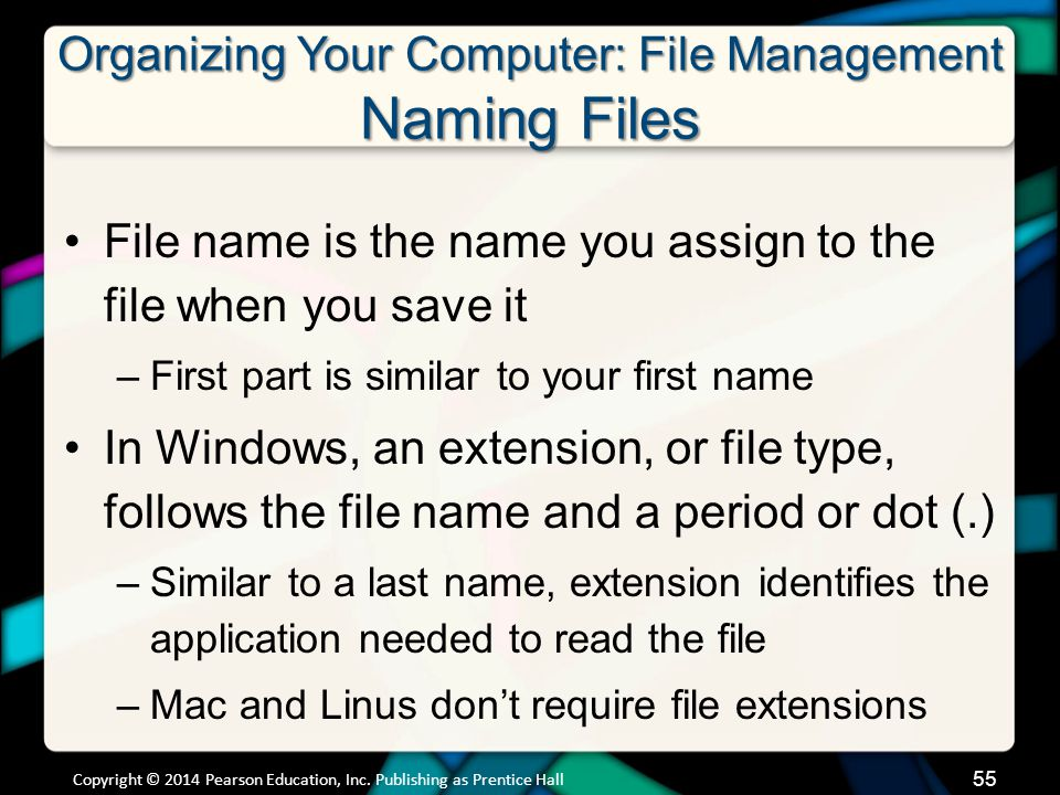 Organizing Your Computer: File Management Naming Files File name is the name you assign to the file when you save it –First part is similar to your first name In Windows, an extension, or file type, follows the file name and a period or dot (.) –Similar to a last name, extension identifies the application needed to read the file –Mac and Linus don't require file extensions Copyright © 2014 Pearson Education, Inc.
