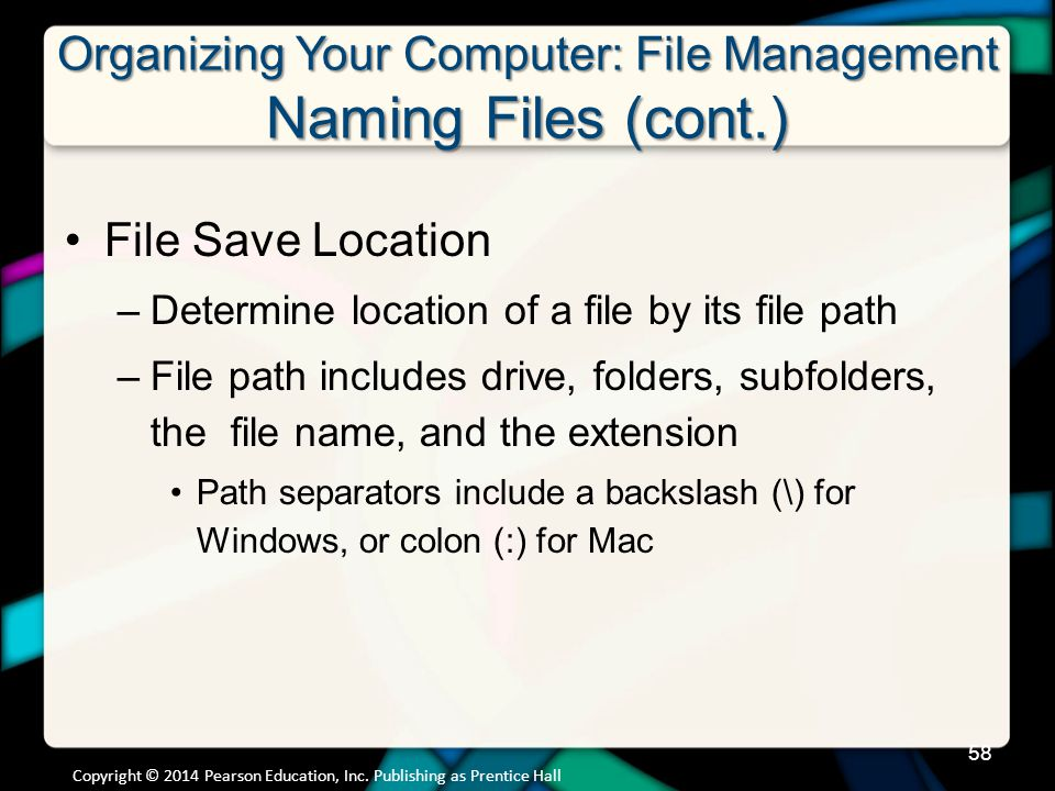 Organizing Your Computer: File Management Naming Files (cont.) File Save Location –Determine location of a file by its file path –File path includes drive, folders, subfolders, the file name, and the extension Path separators include a backslash (\) for Windows, or colon (:) for Mac Copyright © 2014 Pearson Education, Inc.
