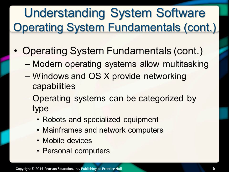 Understanding System Software Operating Systems for Personal Computers (cont.) Platform: Combination of an OS and processor Windows and Linux run on most hardware sold today Application software is OS dependent Copyright © 2014 Pearson Education, Inc.