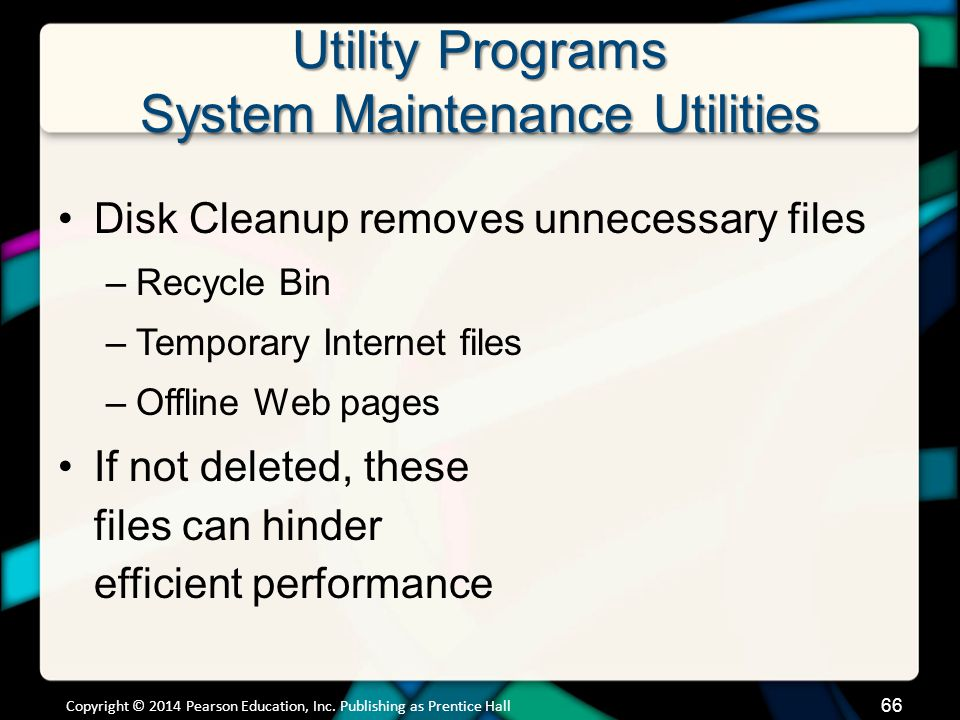 Utility Programs System Maintenance Utilities Disk Cleanup removes unnecessary files –Recycle Bin –Temporary Internet files –Offline Web pages If not deleted, these files can hinder efficient performance Copyright © 2014 Pearson Education, Inc.