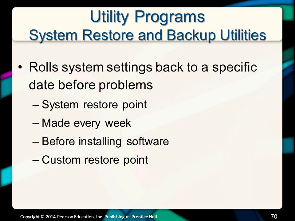 Utility Programs System Restore and Backup Utilities Rolls system settings back to a specific date before problems –System restore point –Made every week –Before installing software –Custom restore point Copyright © 2014 Pearson Education, Inc.