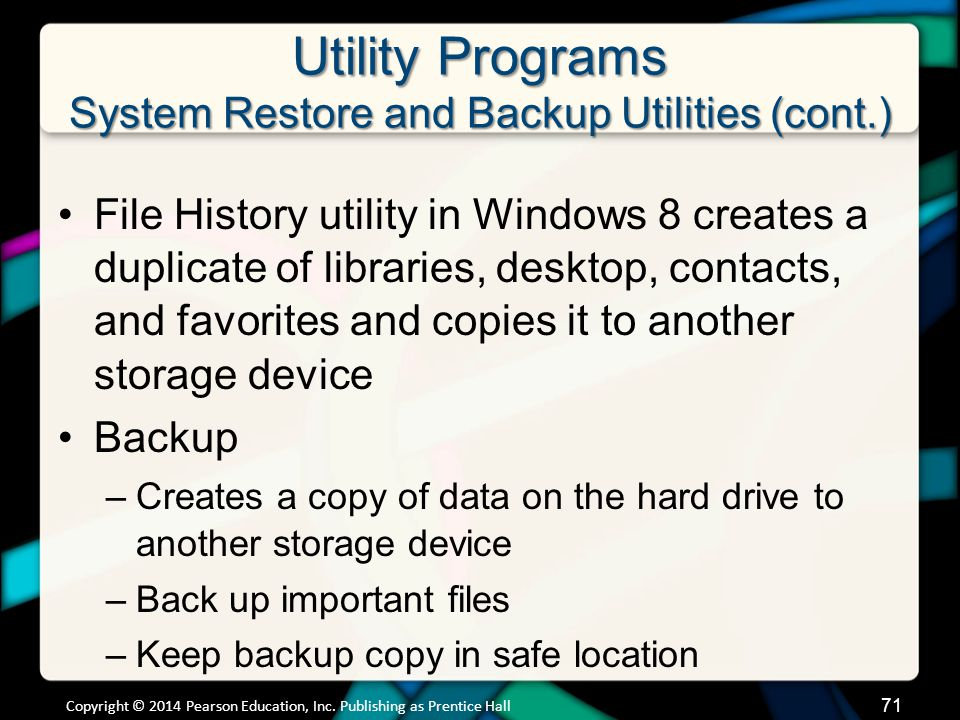Utility Programs System Restore and Backup Utilities (cont.) File History utility in Windows 8 creates a duplicate of libraries, desktop, contacts, and favorites and copies it to another storage device Backup –Creates a copy of data on the hard drive to another storage device –Back up important files –Keep backup copy in safe location Copyright © 2014 Pearson Education, Inc.
