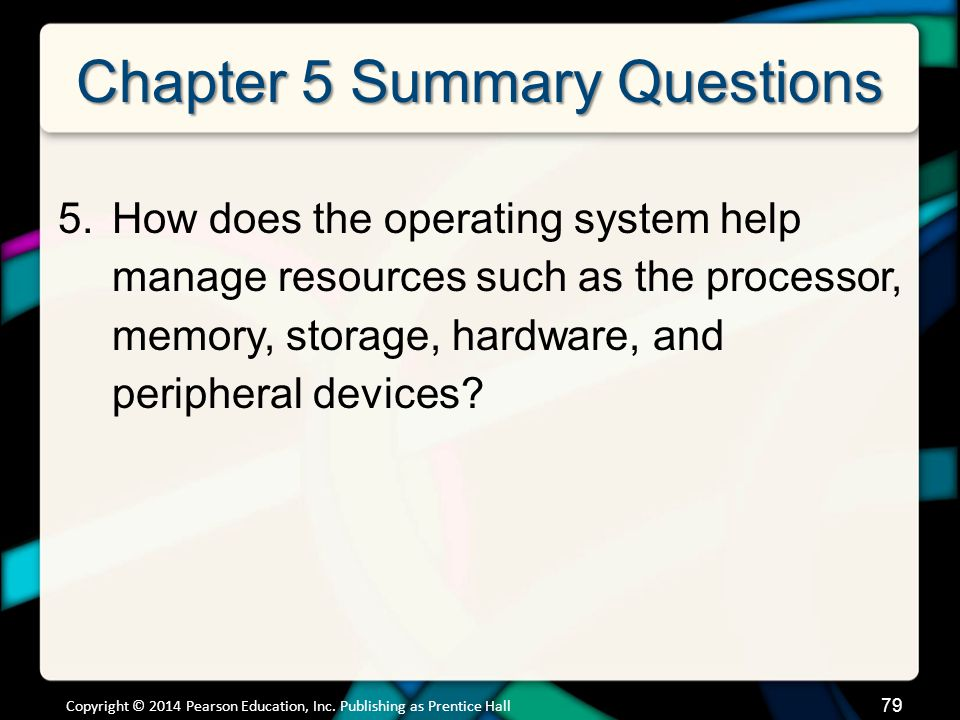 Chapter 5 Summary Questions 5.How does the operating system help manage resources such as the processor, memory, storage, hardware, and peripheral dev