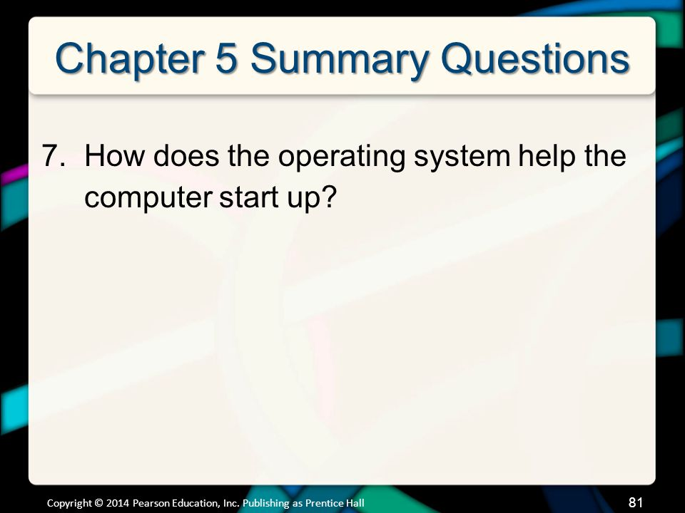Chapter 5 Summary Questions 7.How does the operating system help the computer start up? Copyright © 2014 Pearson Education, Inc. Publishing as Prentic