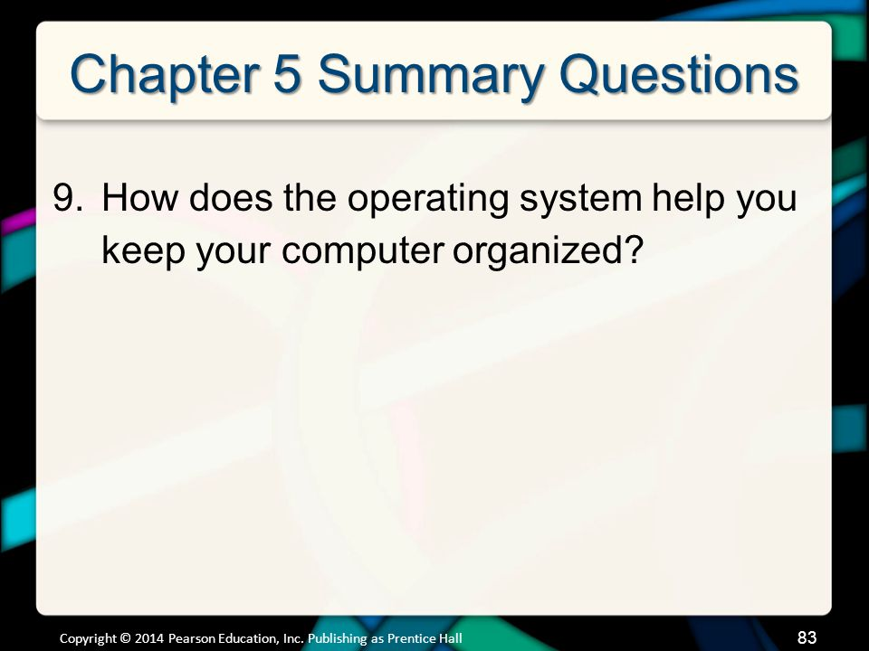 Chapter 5 Summary Questions 9.How does the operating system help you keep your computer organized? Copyright © 2014 Pearson Education, Inc. Publishing