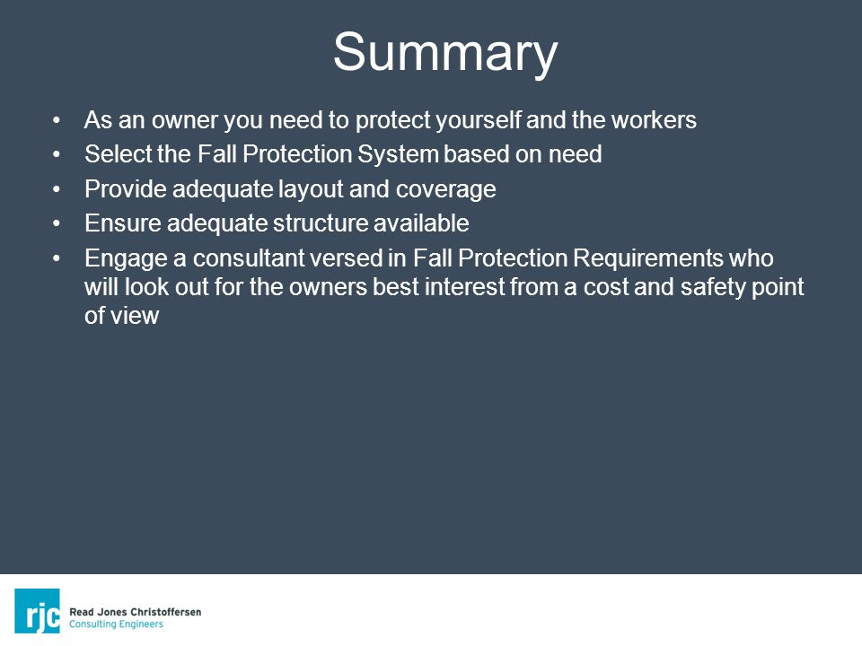 Summary As an owner you need to protect yourself and the workers Select the Fall Protection System based on need Provide adequate layout and coverage Ensure adequate structure available Engage a consultant versed in Fall Protection Requirements who will look out for the owners best interest from a cost and safety point of view