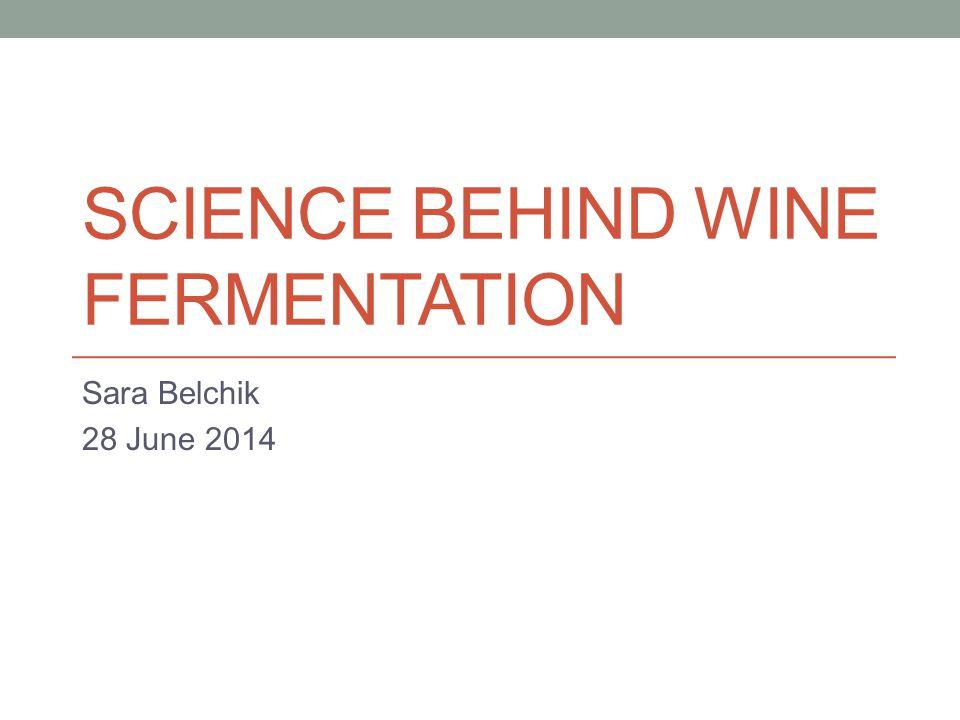 SCIENCE BEHIND WINE FERMENTATION Sara Belchik 28 June 2014