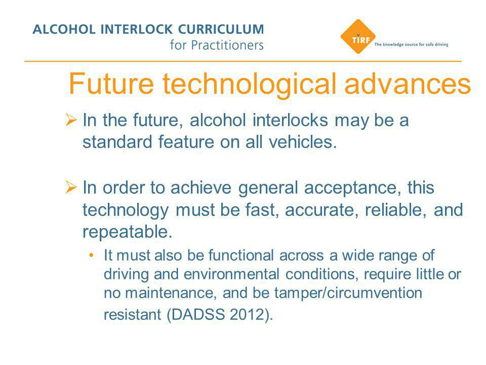 Future technological advances  In the future, alcohol interlocks may be a standard feature on all vehicles.
