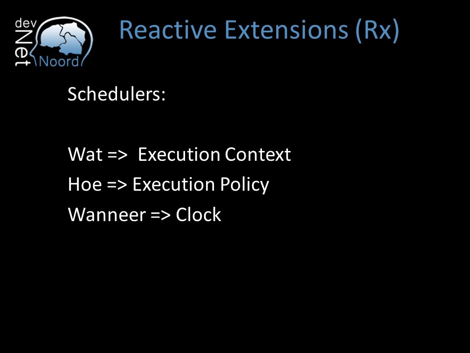 Reactive Extensions (Rx) Schedulers: Wat => Execution Context Hoe => Execution Policy Wanneer => Clock