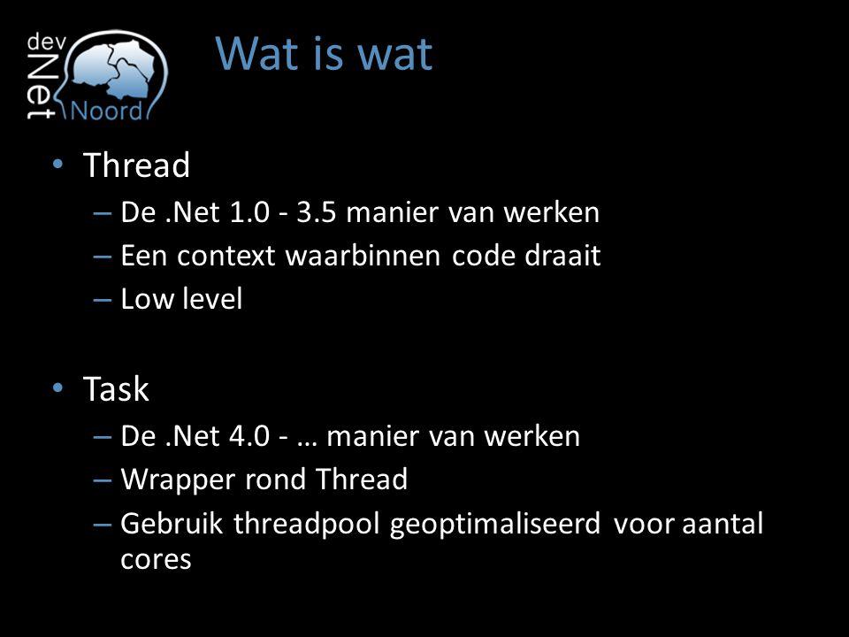 Wat is wat Thread – De.Net 1.0 - 3.5 manier van werken – Een context waarbinnen code draait – Low level Task – De.Net 4.0 - … manier van werken – Wrapper rond Thread – Gebruik threadpool geoptimaliseerd voor aantal cores