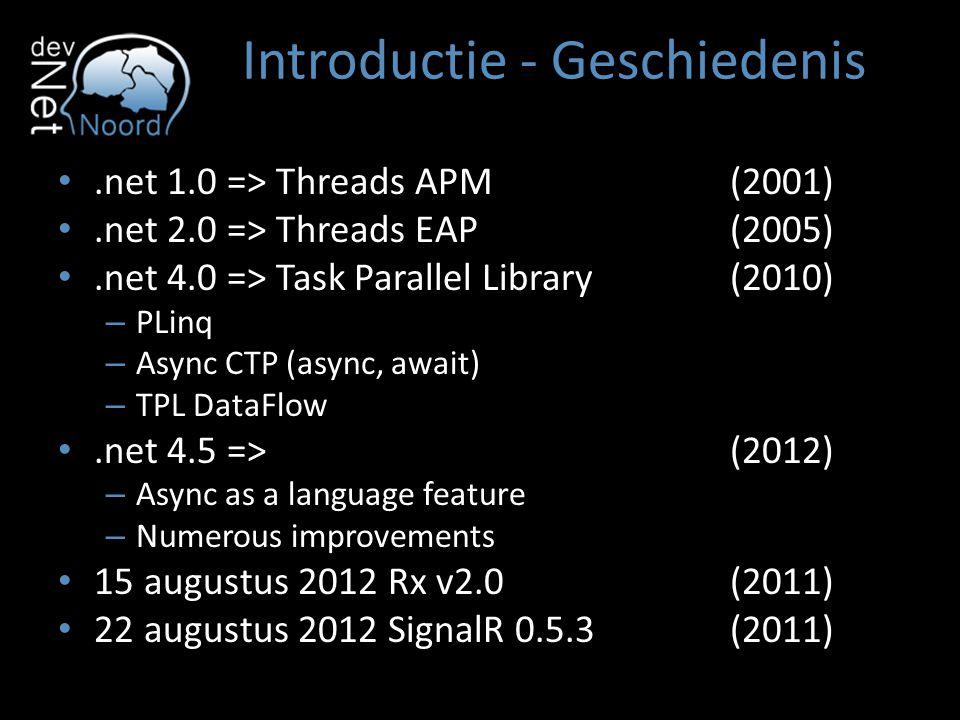 Introductie - Geschiedenis.net 1.0 => Threads APM(2001).net 2.0 => Threads EAP(2005).net 4.0 => Task Parallel Library(2010) – PLinq – Async CTP (async, await) – TPL DataFlow.net 4.5 => (2012) – Async as a language feature – Numerous improvements 15 augustus 2012 Rx v2.0(2011) 22 augustus 2012 SignalR 0.5.3(2011)
