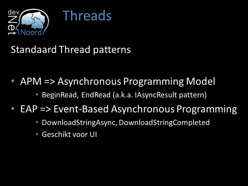 Threads Standaard Thread patterns APM => Asynchronous Programming Model BeginRead, EndRead (a.k.a.
